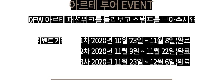 아르테 투어 EVENT 20F/W 아르테 패션위크를 둘러보고 스탬프를 모아주세요! 이벤트 기간 1차 2020년 10월 23일 ~ 11월 8일, 2차 2020년 11월 9일 ~ 11월 22일, 3차 2020년 11월 23일 ~ 12월 6일