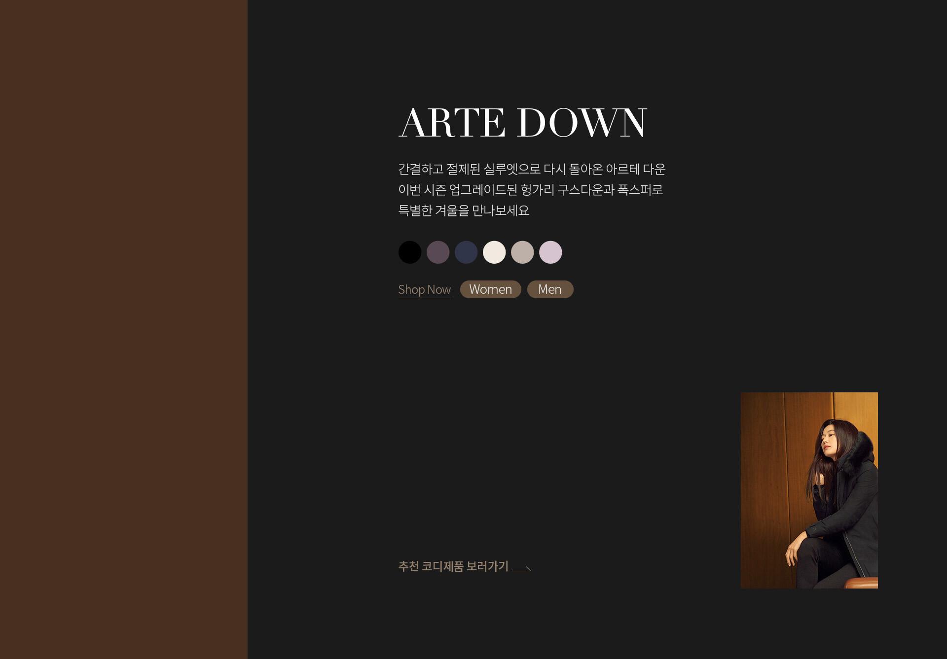 ARTE DOWN : 간결하고 절제된 실루엣으로 다시 돌아온 아르테 다운. 이번 시즌 업그레이드된 헝가리 구스다운과 폭스퍼로 특별한 겨울을 만나보세요