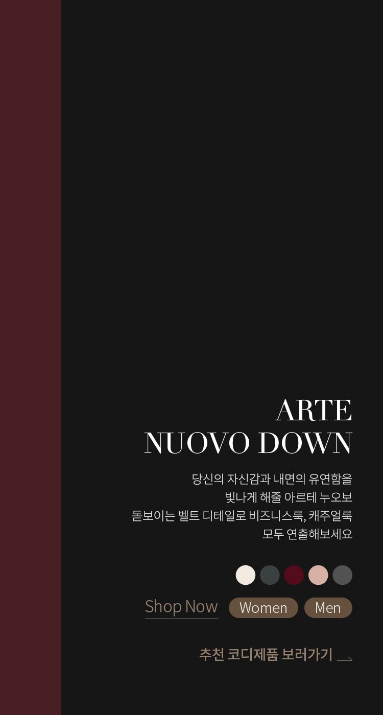 ARTE NUOVO DOWN : 당신의 자신감과 내면의 유연함을 빛나게 해줄 아르테 누오보. 돋보이는 벨트 디테일로 비즈니스룩, 캐주얼룩 모두 연출해보세요